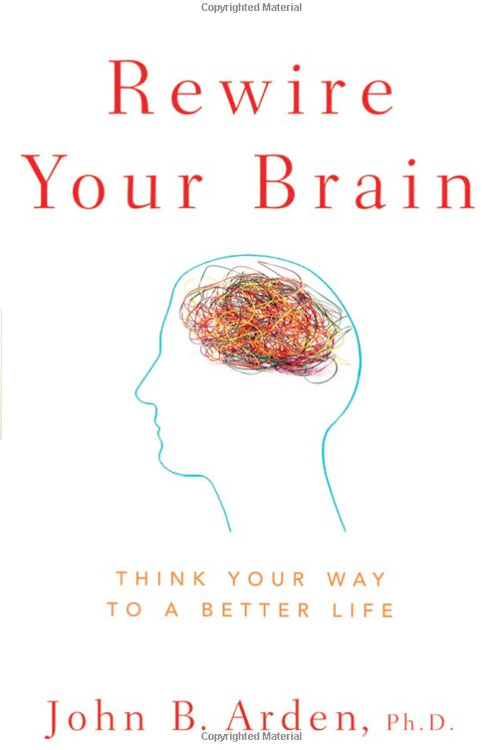 Rewire Your Brain by John B. Arden Ph.D